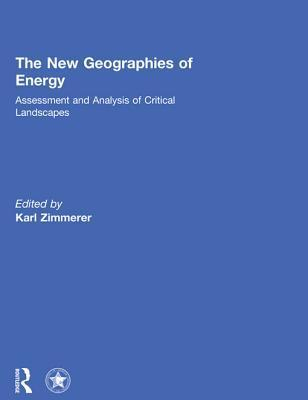 The New Geographies of Energy: Assessment and Analysis of Critical Landscapes  by  Karl S Zimmerer