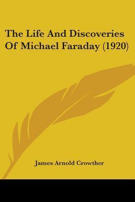The Life and Discoveries of Michael Faraday (1920) James Arnold Crowther