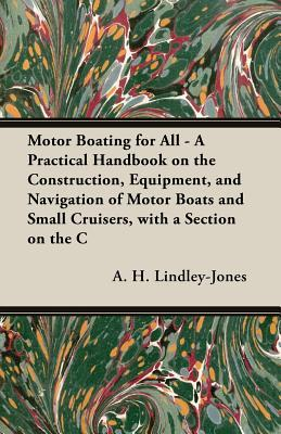 Motor Boating For All   A Practical Handbook On The Construction, Equipment, And Navigation Of Motor Boats And Small Cruisers, With A Section On The Conversion Of A 30 Foot Cutter A.H. Lindley-Jones