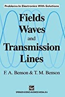 Fields, Waves, and Transmission Lines: Problems in Electronics with Solutions F.A. Benson