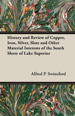History and Review of Copper, Iron, Silver, Slate and Other Material Interests of the South Shore of Lake Superior  by  Alfred P. Swineford
