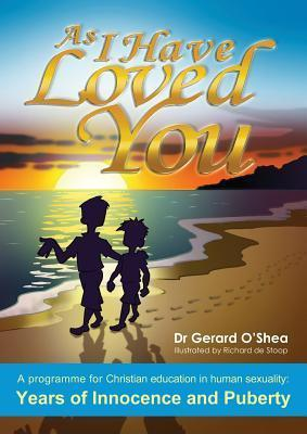As I Have Loved You, a Programme for Christian Education in Human Sexuality: Years of Innocence and Puberty Gerard OShea
