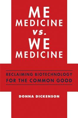 Me Medicine vs. We Medicine: Reclaiming Biotechnology for the Common Good Donna Dickenson