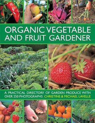 Organic Vegetable and Fruit Gardener: A Practical Directory of Garden Produce with Over 250 Photographs  by  Christine Lavelle