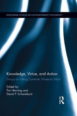Knowledge, Virtue, and Action: Putting Epistemic Virtues to Work: Putting Epistemic Virtues to Work  by  Tim Henning