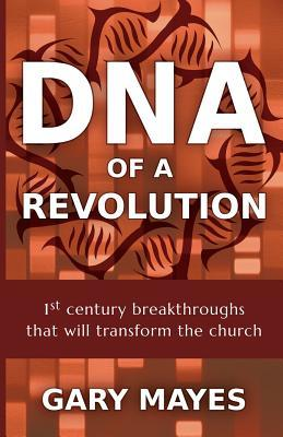 DNA of a Revolution: 1st Century Breakthroughs That Will Transform the Church Gary R Mayes