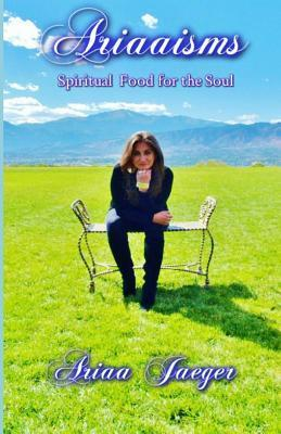 Ariaaisms Spiritual Food for the Soul  by  Ariaa Jaeger