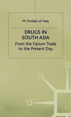 Drugs In South Asia: From The Opium Trade To The Present Day  by  M. Emdad Ul Haq