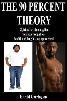 The 90 Percent Theory: Spiritual Wisdom Applied for Rapid Weight Loss, Health, and Long Lasting Age Reversal. Harold L. Carrington