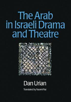 The Arab in Israeli Drama and Theatre  by  Dan Urian