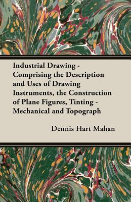 Industrial Drawing - Comprising the Description and Uses of Drawing Instruments, the Construction of Plane Figures, Tinting - Mechanical and Topograph  by  Dennis Hart Mahan