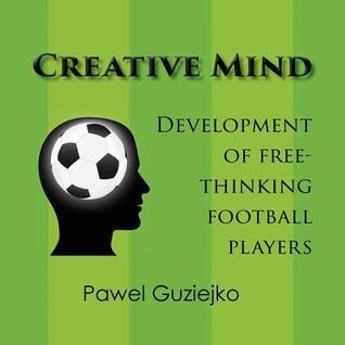 Creative Mind. Development of Free-Thinking Football Players  by  Pawel Guziejko