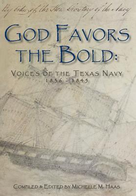 God Favors the Bold: Voices of the Texas Navy 1836-1845  by  Michelle M. Haas