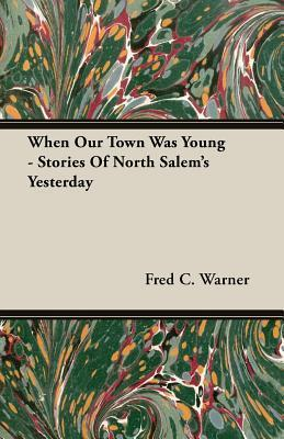 When Our Town Was Young - Stories of North Salems Yesterday Fred C. Warner