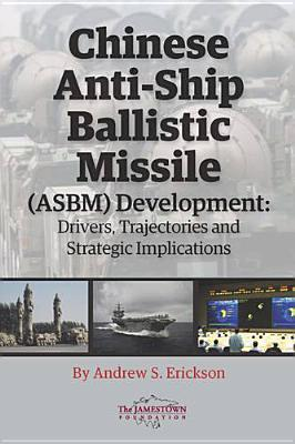 Chinese Anti-Ship Ballistic Missile (ASBM) Development: Drivers, Trajectories, and Strategic Implications Andrew S. Erickson
