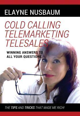 Cold Calling Telemarketing Telesales Winning Answers to All Your Questions the Tips and Tricks That Made Me Rich  by  Elayne Nusbaum