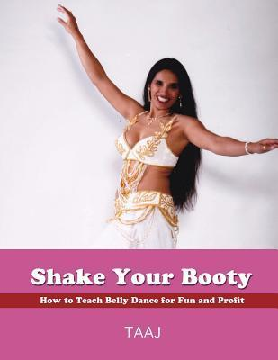 Shake Your Booty: How to Teach Belly Dance for Fun and Profit  by  Taaj