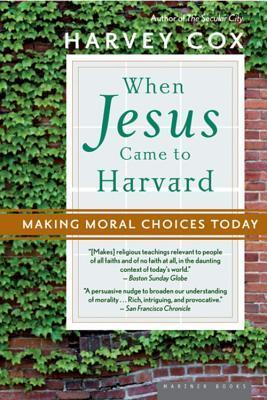 When Jesus Came to Harvard: Making Moral Choices Today Harvey Cox