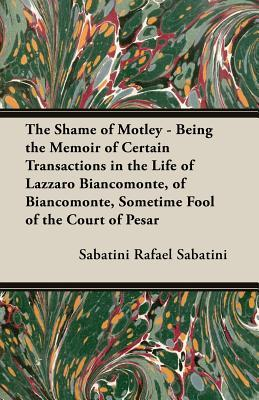The Shame of Motley - Being the Memoir of Certain Transactions in the Life of Lazzaro Biancomonte, of Biancomonte, Sometime Fool of the Court of Pesar  by  Sabatini Rafael Sabatini