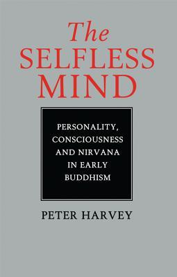 The Selfless Mind: Personality, Consciousness and Nirvana in Early Buddhism Peter Harvey