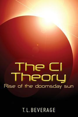 The CI Theory: Rise of the doomsday sun  by  T.L. Beverage