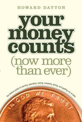 Your Money Counts: The Biblical Guide to Earning, Spending, Saving, Investing, Giving, and Getting Out of Debt Howard Dayton