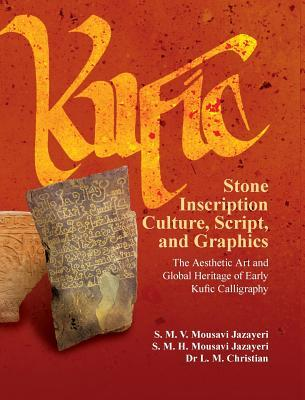 Kufic Stone Inscription Culture, Script, and Graphics: The Aesthetic Art and Global Heritage of Early Kufic Calligraphy S M V Mousavi Jazayeri