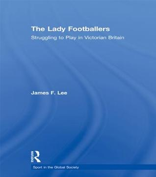 Lady Footballers - Lee: Struggling to Play in Victorian Britain  by  James Lee
