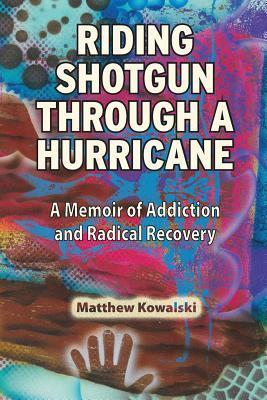 Riding Shotgun Through a Hurricane: A Memoir of Addiction and Radical Recovery  by  Matthew  Kowalski
