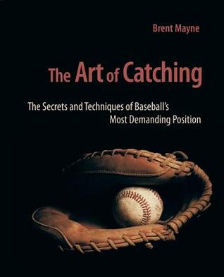 The Art of Catching: The Secrets and Techniques of Baseballs Most Demanding Position Brent Mayne