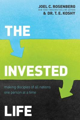 The Invested Life: Making Disciples of All Nations One Person at a Time  by  Joel C. Rosenberg