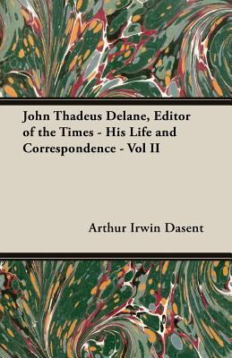 John Thadeus Delane, Editor of The Times - His Life and Correspondence - Vol II  by  Arthur Irwin Dasent