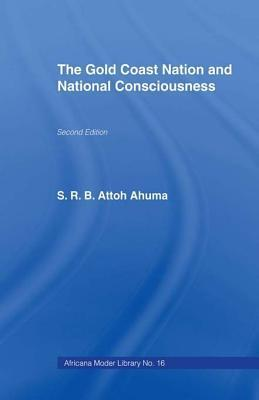 The Gold Coast Nation and National Consciousness  by  Rev S R B Attoh Ahuma