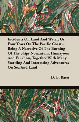 Incidents on Land and Water, or Four Years on the Pacific Coast - Being a Narrative of the Burning of the Ships Nonantum, Humayoon and Fanchon, Togeth  by  D.B. Bates