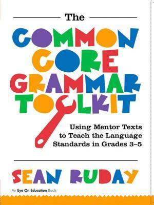 The Common Core Grammar Toolkit: Using Mentor Texts to Teach the Language Standards in Grades 3-5  by  Sean Ruday