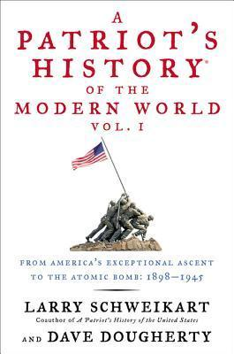 A Patriots History of the Modern World, Vol. 1: From Americas Exceptional Ascent to the Atomic Bomb: 1898-1945 Larry Schweikart