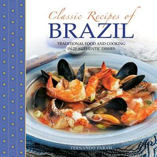 Classic Recipes of Brazil: Traditional Food and Cooking in 25 Authentic Dishes Fernando Farah