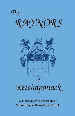 The Raynors of Ketchaponack: A Genealogy of the Descendants of Jonathan Raynor, Grandson of Thurston Raynor of Southampton, Long Island, New York  by  Stuart Payne Howell