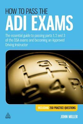 How to Pass the Adi Exams: The Essential Guide to Passing Parts 1, 2 and 3 of the Dsa Exams and Becoming an Approved Driving Instructor  by  John Miller