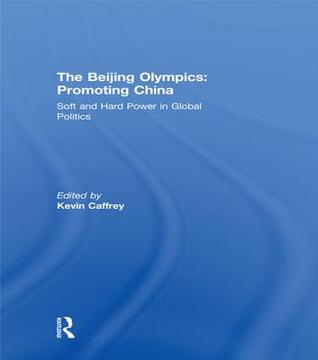 The Beijing Olympics: Promoting China: Soft and Hard Power in Global Politics Kevin Caffrey