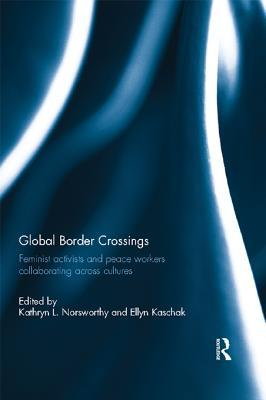Global Border Crossings: Feminist Activists and Peace Workers Collaborating Across Cultures  by  Kathryn L Norsworthy