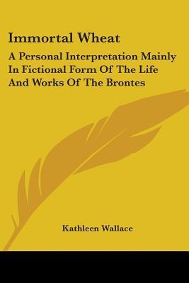 Immortal Wheat: A Personal Interpretation Mainly in Fictional Form of the Life and Works of the Brontes Kathleen Wallace