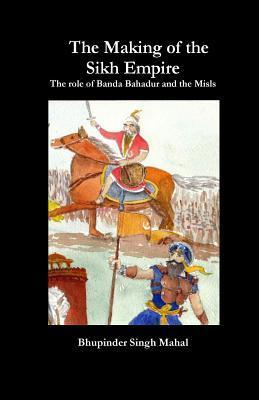 The Making of the Sikh Empire: The Role of Banda Bahadur and the Misls  by  Bhupinder Singh Mahal