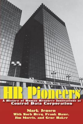 HR Pioneers: A History of Human Resource Innovations at Control Data Corporation Mark Jensen