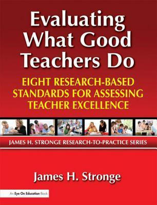 Evaluating What Good Teachers Do: Eight Research-Based Standards for Assesing Teacher Excellence  by  James Stronge