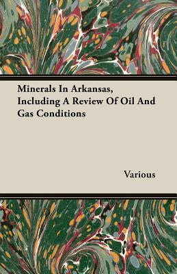 Minerals in Arkansas, Including a Review of Oil and Gas Conditions  by  Various