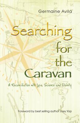 Searching for the Caravan: A Reconciliation with Love, Science and Divinity  by  Germaine Avila