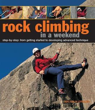 Rock Climbing in a Weekend: Step-By-Step: From Getting Started to Developing Advanced Technique  by  Malcolm Creasey