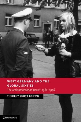 West Germany and the Global Sixties: The Anti-Authoritarian Revolt, 1962 1978  by  Timothy Scott Brown