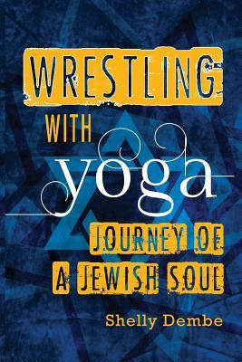 Wrestling with Yoga: Journey of a Jewish Soul  by  Shelly Dembe
